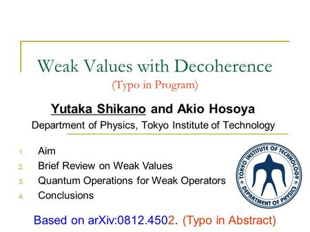 Weak Values with Decoherence (Typo in Program) Yutaka Shikano and Akio Hosoya Department of Physics, Tokyo Institute of Technology Based on arXiv:0812.4502.