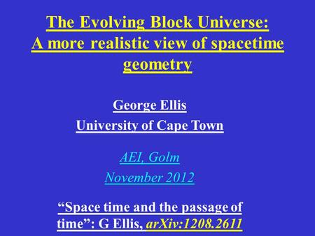 "The Evolving Block Universe: A more realistic view of spacetime geometry George Ellis University of Cape Town AEI, Golm November 2012 ""Space time and the."