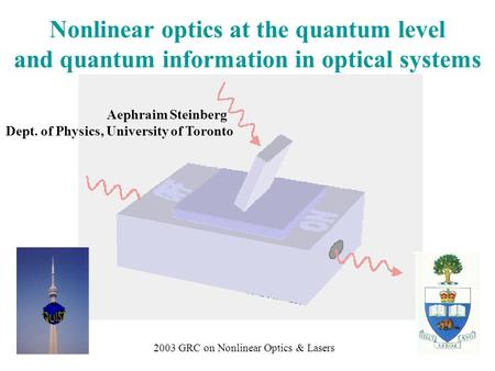 Aephraim Steinberg Dept. of Physics, University of Toronto Nonlinear optics at the quantum level and quantum information in optical systems 2003 GRC on.