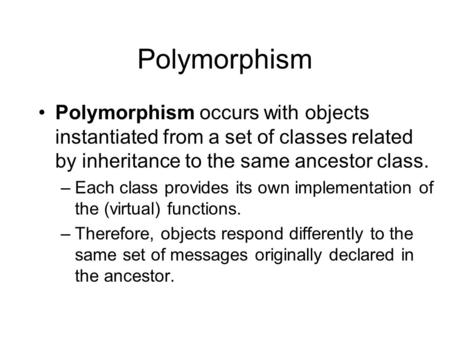 Polymorphism Polymorphism occurs with objects instantiated from a set of classes related by inheritance to the same ancestor class. –Each class provides.