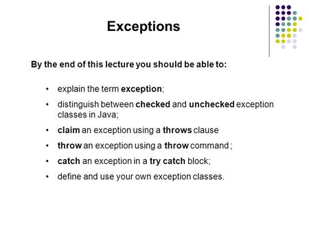 Exceptions By the end of this lecture you should be able to: explain the term exception; distinguish between checked and unchecked exception classes in.