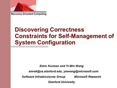 Recovery-Oriented Computing Discovering Correctness Constraints for Self-Management of System Configuration Emre Kıcıman and Yi-Min Wang