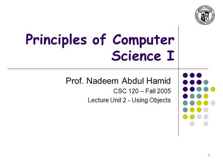1 Principles of Computer Science I Prof. Nadeem Abdul Hamid CSC 120 – Fall 2005 Lecture Unit 2 - Using Objects.