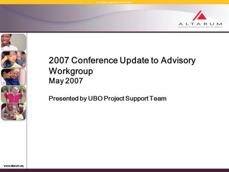 Www.altarum.org A L T A R U M P R E S E N T A T I O N 2 0 0 7 2007 Conference Update to Advisory Workgroup May 2007 Presented by UBO Project Support Team.