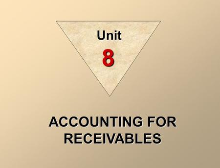 ACCOUNTING FOR RECEIVABLES Unit 8. The term receivables refers to amounts due from individuals and other companies; they are claims expected to be collected.