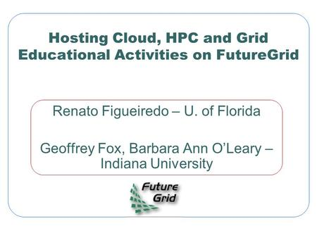 Hosting Cloud, HPC and Grid Educational Activities on FutureGrid Renato Figueiredo – U. of Florida Geoffrey Fox, Barbara Ann O'Leary – Indiana University.