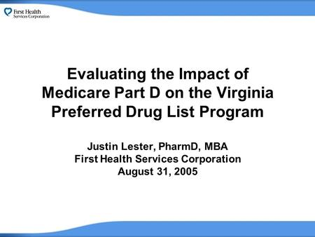Evaluating the Impact of Medicare Part D on the Virginia Preferred Drug List Program Justin Lester, PharmD, MBA First Health Services Corporation August.