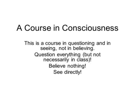 A Course in Consciousness This is a course in questioning and in seeing, not in believing. Question everything (but not necessarily in class)! Believe.