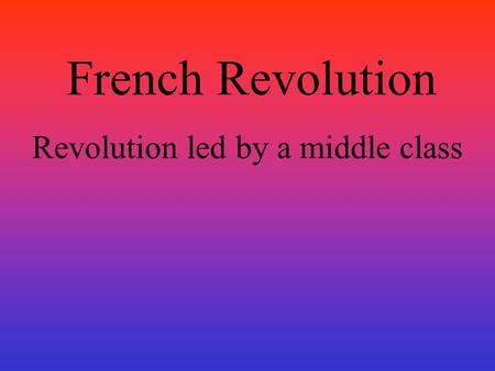 French Revolution Revolution led by a middle class.