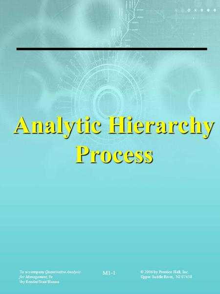 To accompany Quantitative Analysis for Management, 9e \by Render/Stair/Hanna M1-1 © 2006 by Prentice Hall, Inc. Upper Saddle River, NJ 07458 Analytic Hierarchy.