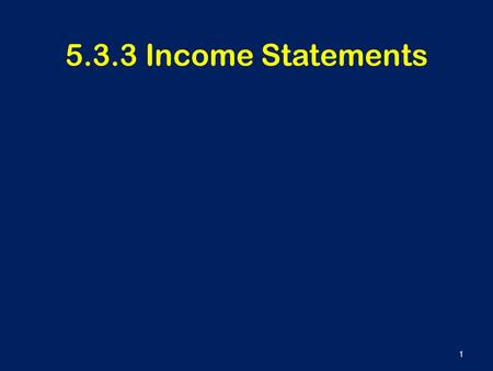 5.3.3 Income Statements 1. Learning Outcomes To understand the main features of an income statement To be able to use simple income statements in decision.