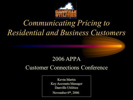 Communicating Pricing to Residential and Business Customers 2006 APPA Customer Connections Conference Kevin Martin Key Accounts Manager Danville Utilities.