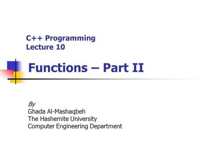 C++ Programming Lecture 10 Functions – Part II By Ghada Al-Mashaqbeh The Hashemite University Computer Engineering Department.