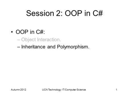 Session 2: OOP in C# OOP in C#: –Object Interaction. –Inheritance and Polymorphism. Autumn 20121UCN Technology: IT/Computer Science.