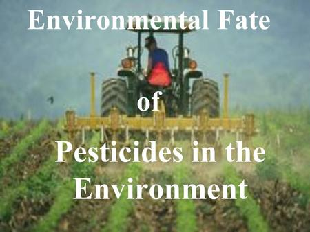 Pesticides in the Environment Environmental Fate of.
