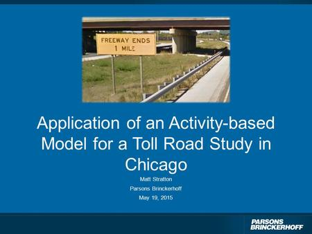 Application of an Activity-based Model for a Toll Road Study in Chicago Matt Stratton Parsons Brinckerhoff May 19, 2015.