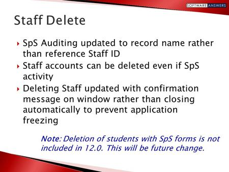  SpS Auditing updated to record name rather than reference Staff ID  Staff accounts can be deleted even if SpS activity  Deleting Staff updated with.