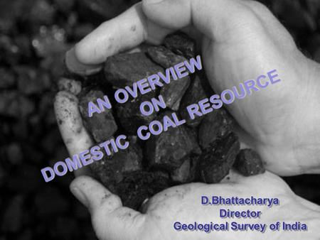 AN OVERVIEW ON DOMESTIC COAL RESOURCE AN OVERVIEW ON DOMESTIC COAL RESOURCE D.BhattacharyaDirector Geological Survey of India D.BhattacharyaDirector.