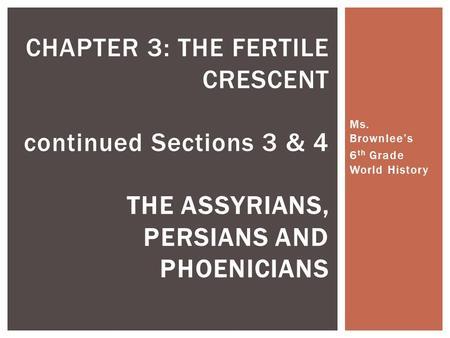 Ms. Brownlee's 6 th Grade World History CHAPTER 3: THE FERTILE CRESCENT continued Sections 3 & 4 THE ASSYRIANS, PERSIANS AND PHOENICIANS.