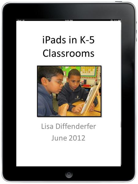 IPads in K-5 Classrooms Lisa Diffenderfer June 2012.