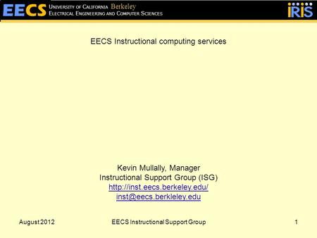 August 20121 E LECTRICAL E NGINEERING AND C OMPUTER S CIENCES U NIVERSITY OF C ALIFORNIA Berkeley EECS Instructional computing services Kevin Mullally,