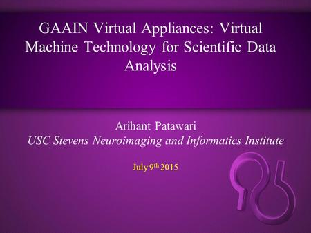 GAAIN Virtual Appliances: Virtual Machine Technology for Scientific Data Analysis Arihant Patawari USC Stevens Neuroimaging and Informatics Institute July.