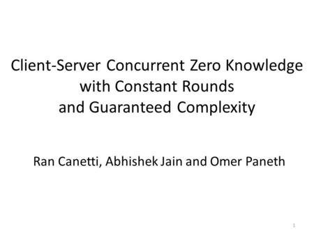 Client-Server Concurrent Zero Knowledge with Constant Rounds and Guaranteed Complexity Ran Canetti, Abhishek Jain and Omer Paneth 1.