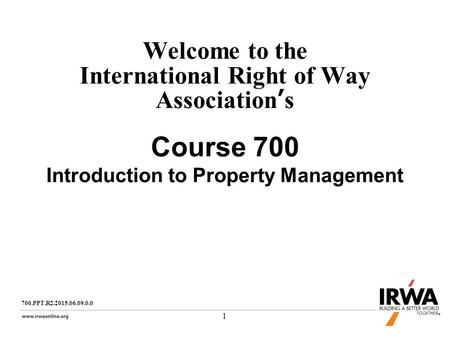 1 Welcome to the International Right of Way Association's Course 700 Introduction to Property Management 700.PPT.R2.2015.06.09.0.0.
