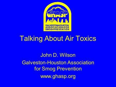 Talking About Air Toxics John D. Wilson Galveston-Houston Association for Smog Prevention www.ghasp.org.