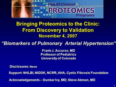 1 Bringing Proteomics to the Clinic: From Discovery to Validation November 4, 2007 Support: NHLBI, NIDDK, NCRR, AHA, Cystic Fibrosis Foundation Frank J.