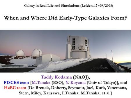 Galaxy in Real Life and Simulations (Leiden, 17/09/2008) When and Where Did Early-Type Galaxies Form? Taddy Kodama (NAOJ), PISCES team [M.Tanaka (ESO),