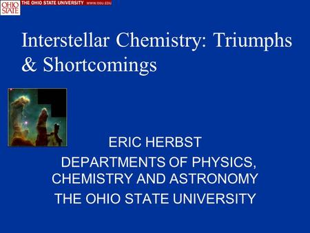 ERIC HERBST DEPARTMENTS OF PHYSICS, CHEMISTRY AND ASTRONOMY THE OHIO STATE UNIVERSITY Interstellar Chemistry: Triumphs & Shortcomings.