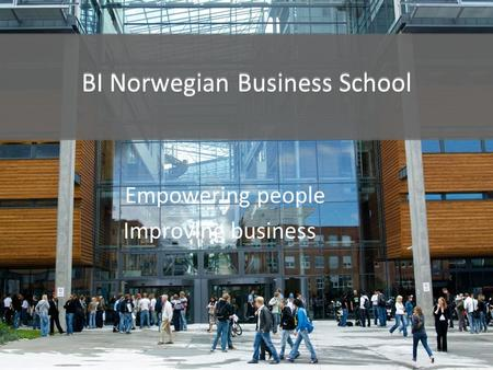 BI Norwegian Business School Empowering people Improving business BI Norwegian Business School.