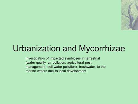Urbanization and Mycorrhizae Investigation of impacted symbioses in terrestrial (water quality, air pollution, agricultural pest management, soil water.