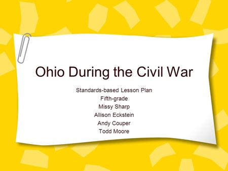 Ohio During the Civil War Standards-based Lesson Plan Fifth-grade Missy Sharp Allison Eckstein Andy Couper Todd Moore.