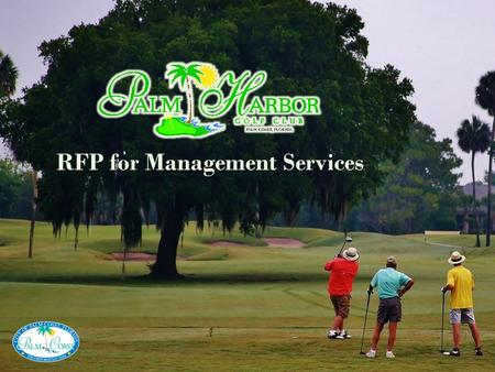 "RFP for Management Services. BACKGROUND & HISTORY The Palm Harbor Golf Club originally opened in 1973 as a community amenity for ""Palm Coasters."" The."