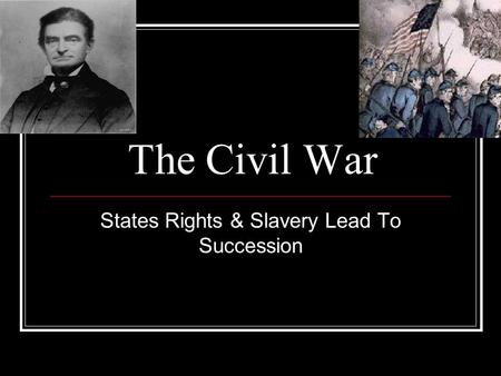 The Civil War States Rights & Slavery Lead To Succession.