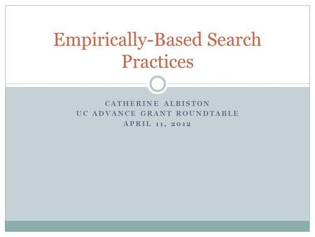 CATHERINE ALBISTON UC ADVANCE GRANT ROUNDTABLE APRIL 11, 2012 Empirically-Based Search Practices.
