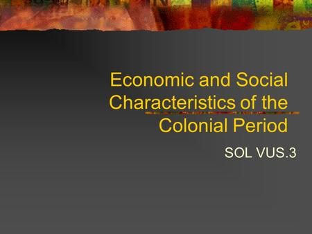 Economic and Social Characteristics of the Colonial Period SOL VUS.3.