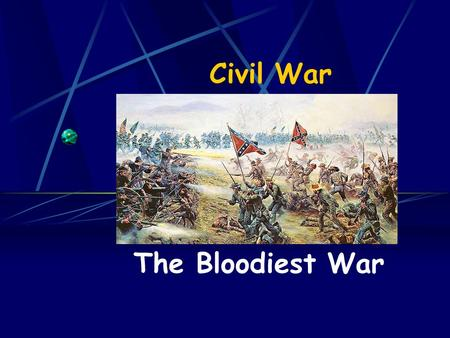 "Civil War The Bloodiest War. North - Union President – Abraham Lincoln Soldiers – ""Yankees"" Commanding General – Ulysses S. Grant General McClellan –"