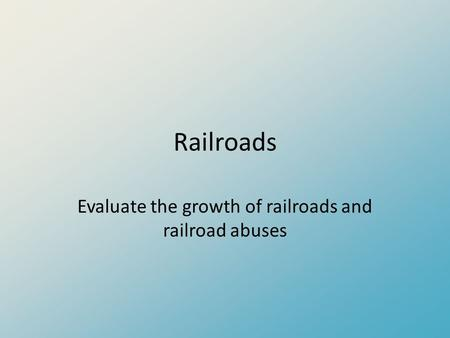 Railroads Evaluate the growth of railroads and railroad abuses.
