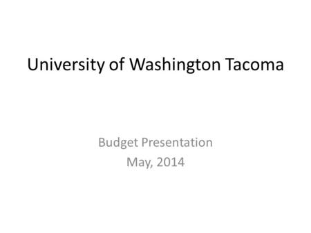 University of Washington Tacoma Budget Presentation May, 2014.