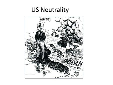 US Neutrality. Neutrality Acts: 1935, 1936, 1937 When the President proclaimed the existence of a foreign war, certain restrictions would automatically.