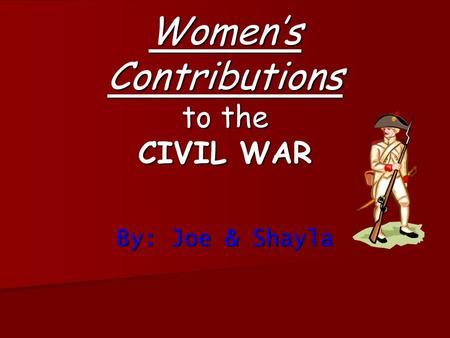 Women's Contributions to the CIVIL WAR By: Joe & Shayla.