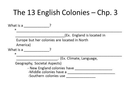 The 13 English Colonies – Chp. 3 What is a _____________? *_____________________________________________________ _________________________(Ex. England.