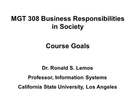 MGT 308 Business Responsibilities in Society Course Goals Dr. Ronald S. Lemos Professor, Information Systems California State University, Los Angeles.