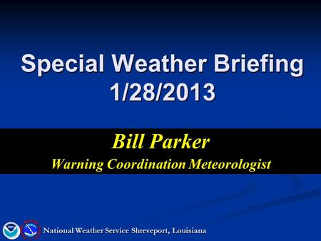 Special Weather Briefing 1/28/2013 Bill Parker Warning Coordination Meteorologist National Weather Service Shreveport, Louisiana.