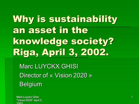 Marc Luyckx Ghisi Vision 2020 April 3, 2003 1 Why is sustainability an asset in the knowledge society? Riga, April 3, 2002. Marc LUYCKX GHISI Director.