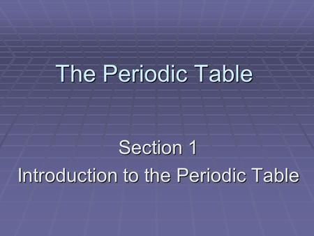The Periodic Table Section 1 Introduction to the Periodic Table.