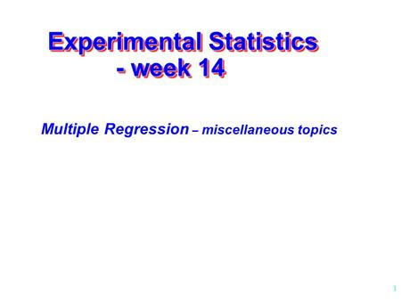 1 Experimental Statistics - week 14 Multiple Regression – miscellaneous topics.
